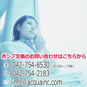 ポンプ交換 お問合せは 電話042-754-8530 FAX042-754-2183 メール info@acquainc.com